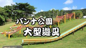 石垣島最大級の大型遊具はここ!沖縄石垣旅行に幼児から小学生まで大満足の県営バンナ公園へ行ったみた